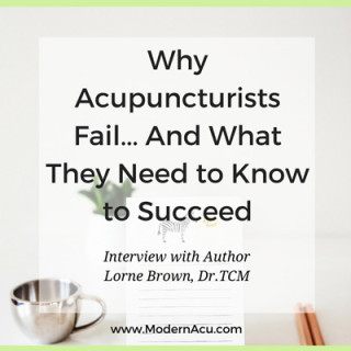 """Interview with Lorne Brown, Dr.TCM, author of the acupuncture practice management book, """"Why Acupuncturists Fail and What They Need to Know to Succeed"""" and CEO of ProD Seminars and Medigogy, online continuing education for acupuncturists. www.ModernAcu.com"""